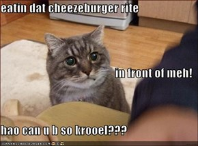 eatin dat cheezeburger rite in front of meh! hao can u b so krooel???
