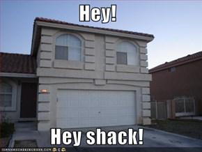 Hey!  Hey shack!