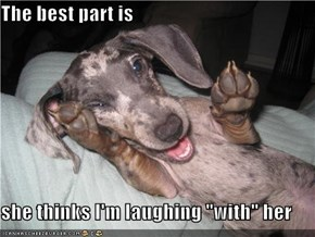 """The best part is  she thinks I'm laughing """"with"""" her"""