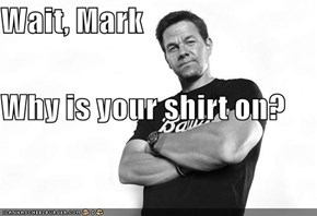 Wait, Mark Why is your shirt on?