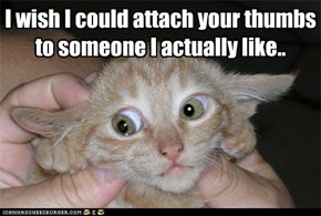 I wish I could attach your thumbs to someone I actually like..