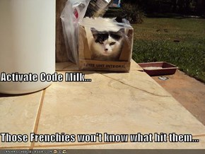 Activate Code Milk... Those Frenchies won't know what hit them...