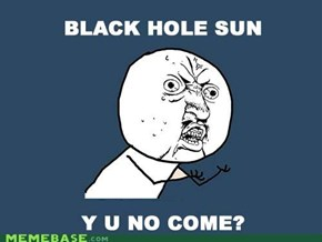 Y U NO GUY: Black Hole Sun