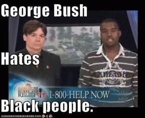 George Bush Hates Black people.