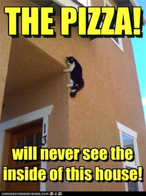 THE PIZZA will never see the inside of this house!