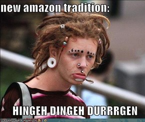 new amazon tradition:  HINGEH DINGEH DURRRGEN
