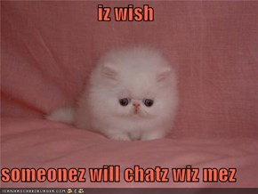 iz wish   someonez will chatz wiz mez