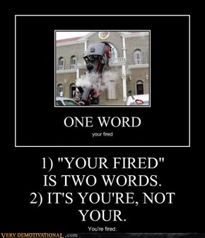 """1) """"YOUR FIRED"""" IS TWO WORDS. 2) IT'S YOU'RE, NOT YOUR."""