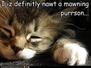 I iz definitly nawt a mawning purrson...