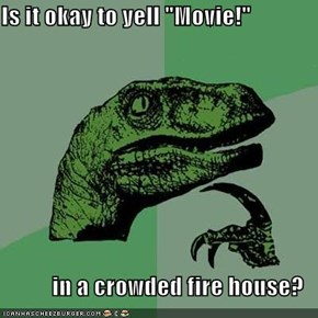 "Is it okay to yell ""Movie!""  in a crowded fire house?"