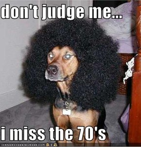 don't judge me...  i miss the 70's