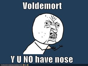 Voldemort  Y U NO have nose