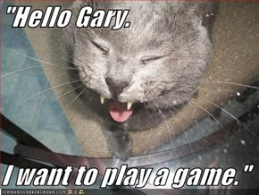 """Hello Gary.  I want to play a game."""