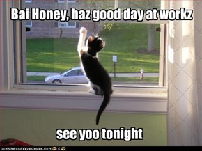 Bai Honey, haz good day at workz