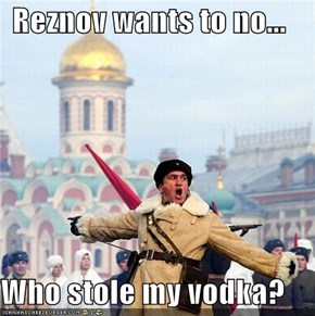 Reznov wants to no...  Who stole my vodka?