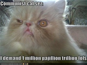 Communist cat sez:  I demand 1 million pajillion trillion lols