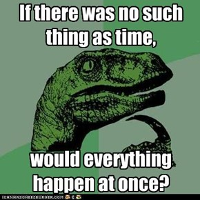 If there was no such thing as time,     would everything happen at once?