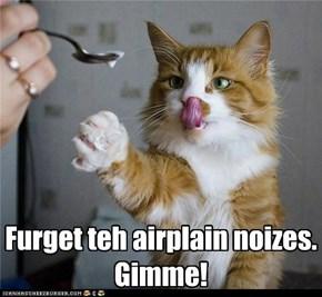 Furget teh airplain noizes. Gimme!