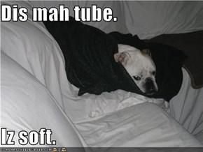 Dis mah tube.  Iz soft.
