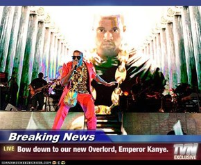 Breaking News - Bow down to our new Overlord, Emperor Kanye.