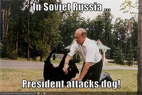 In Soviet Russia ...     President attacks dog!