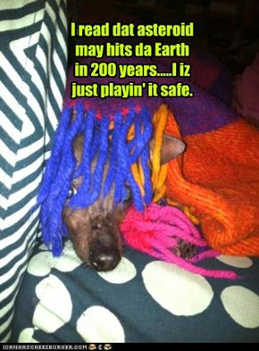 I read dat asteroid may hits da Earth in 200 years.....I iz just playin' it safe.