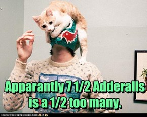 Apparantly 7 1/2 Adderalls  is a 1/2 too many.