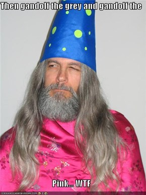 Then gandolf the grey and gandolf the  Pink... WTF