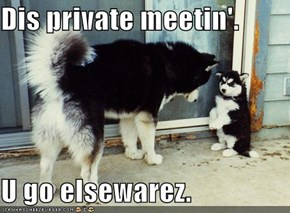 Dis private meetin'.  U go elsewarez.