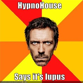 HypnoHouse  Says it's lupus
