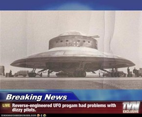 Breaking News - Reverse-engineered UFO progam had problems with dizzy pilots.
