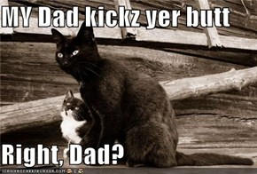 MY Dad kickz yer butt  Right, Dad?