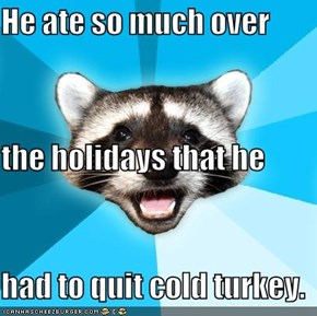 He ate so much over the holidays that he had to quit cold turkey.