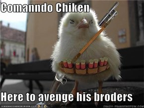 Comanndo Chiken  Here to avenge his broders