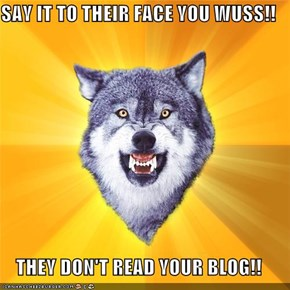 SAY IT TO THEIR FACE YOU WUSS!!  THEY DON'T READ YOUR BLOG!!