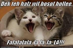 Dek teh halz wif bosof hollee,  Falalalala, la la, la, LA!!!