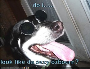 do i......  look like da ozzy ozbourn?