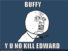 BUFFY  Y U NO KILL EDWARD