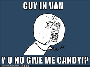 GUY IN VAN     Y U NO GIVE ME CANDY!?