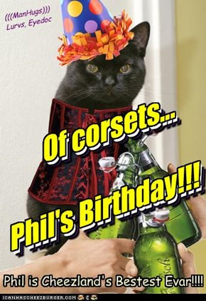 Of corsets...   Phil's Birthday!!!