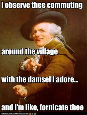 I observe thee commuting      around the village    with the damsel I adore...   and I'm like, fornicate thee
