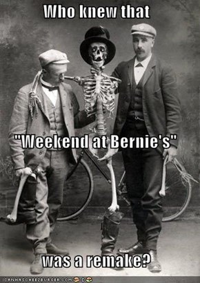 "Who knew that  ""Weekend at Bernie's"" was a remake?"