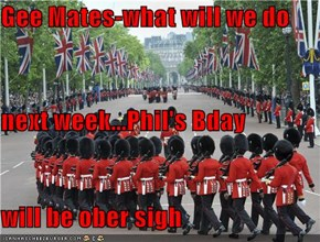 Gee Mates-what will we do next week...Phil's Bday will be ober sigh