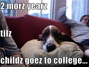 2 morz yearz tilz childz goez to college...