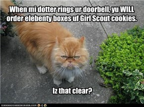When mi dotter rings ur doorbell, yu WILL order elebenty boxes uf Girl Scout cookies.         Iz that clear?