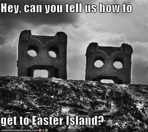 Hey, can you tell us how to   get to Easter Island?