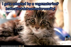 i gotz adopted by a vegematarian? butbutbutdatzanimulcroowlty!