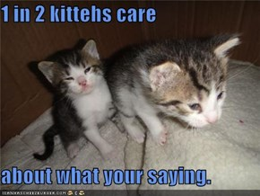 1 in 2 kittehs care  about what your saying.