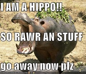I AM A HIPPO!! SO RAWR AN STUFF go away now plz