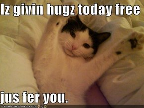 Iz givin hugz today free  jus fer you.